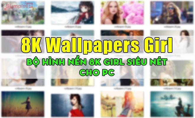 Download 8K Wallpapers Girl – Bộ Hình Nền 8K Girl Siêu Nét Cho PC