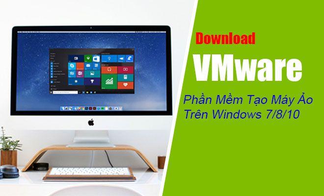 Download VMware - Phần Mềm Tạo Máy Ảo Hiệu Quả Trên Windows 7/8/10